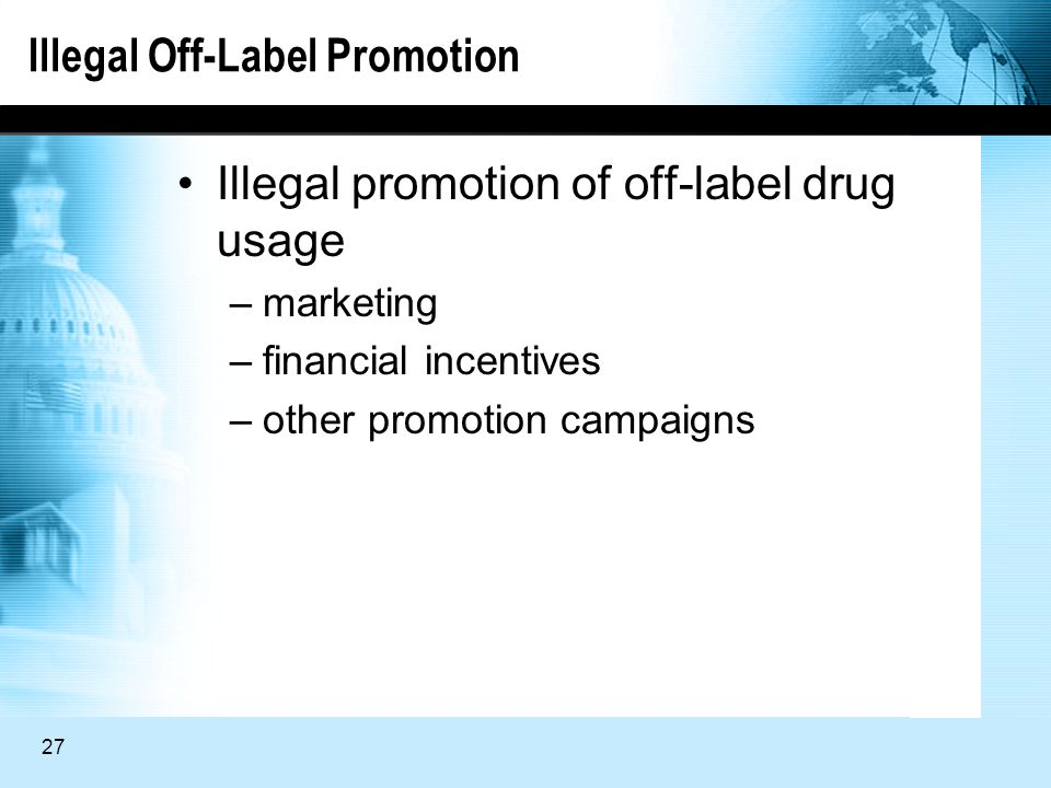 27 Illegal Off-Label Promotion Illegal promotion of off-label drug usage –marketing –financial incentives –other promotion campaigns