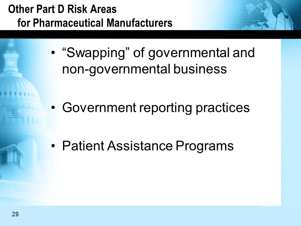 29 Other Part D Risk Areas for Pharmaceutical Manufacturers Swapping of governmental and non-governmental business Government reporting practices Patient Assistance Programs