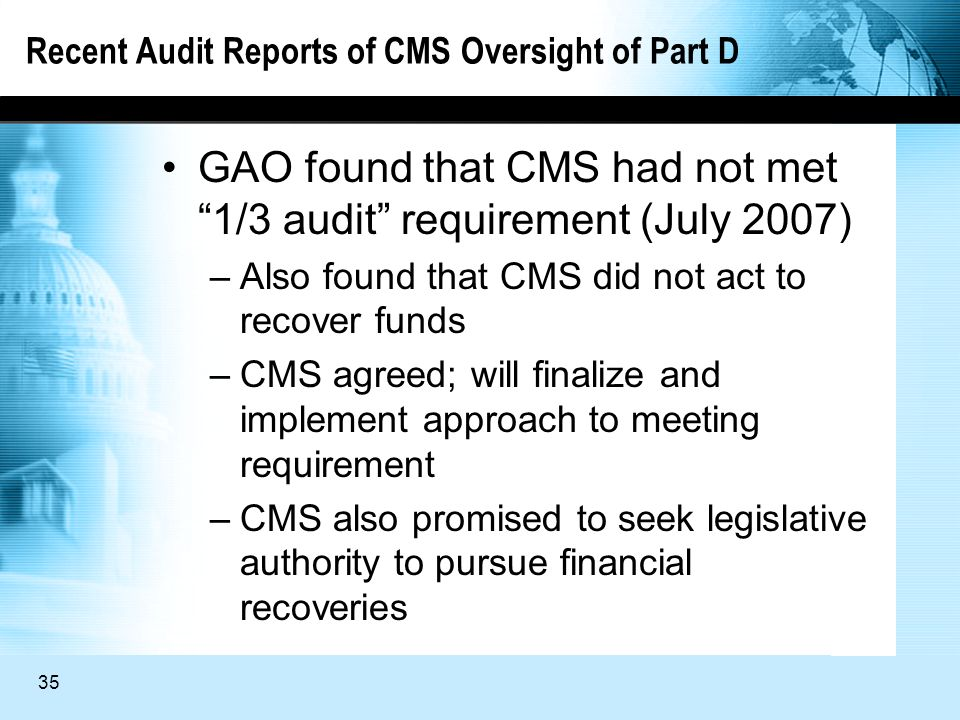 35 Recent Audit Reports of CMS Oversight of Part D GAO found that CMS had not met 1/3 audit requirement (July 2007) –Also found that CMS did not act to recover funds –CMS agreed; will finalize and implement approach to meeting requirement –CMS also promised to seek legislative authority to pursue financial recoveries