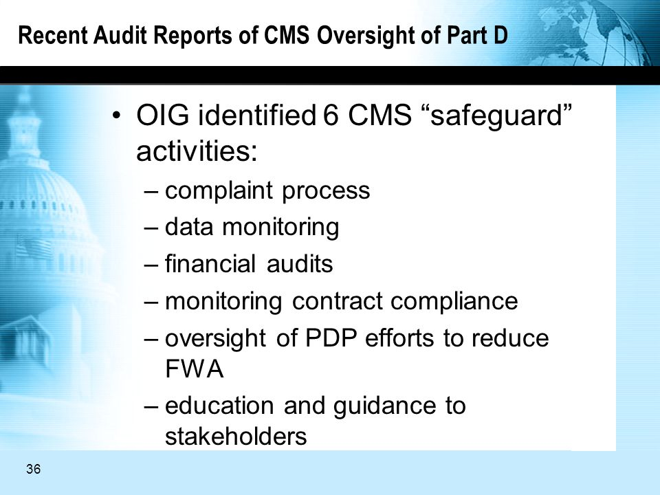 36 Recent Audit Reports of CMS Oversight of Part D OIG identified 6 CMS safeguard activities: –complaint process –data monitoring –financial audits –monitoring contract compliance –oversight of PDP efforts to reduce FWA –education and guidance to stakeholders
