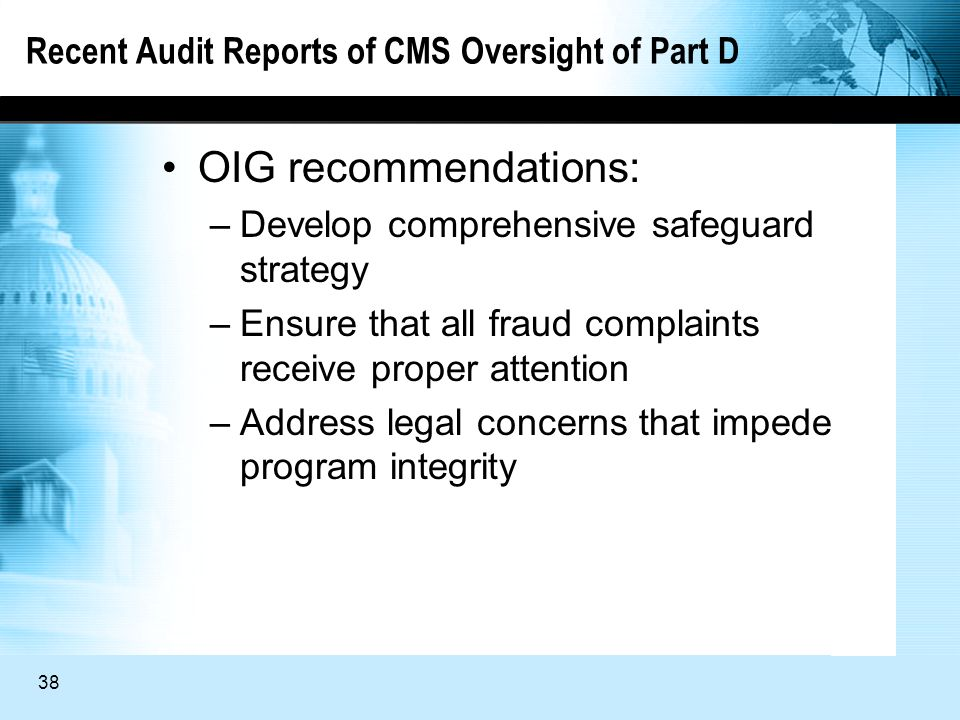 38 Recent Audit Reports of CMS Oversight of Part D OIG recommendations: –Develop comprehensive safeguard strategy –Ensure that all fraud complaints receive proper attention –Address legal concerns that impede program integrity