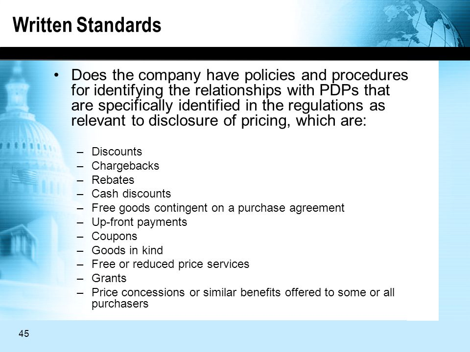 45 Written Standards Does the company have policies and procedures for identifying the relationships with PDPs that are specifically identified in the regulations as relevant to disclosure of pricing, which are: –Discounts –Chargebacks –Rebates –Cash discounts –Free goods contingent on a purchase agreement –Up-front payments –Coupons –Goods in kind –Free or reduced price services –Grants –Price concessions or similar benefits offered to some or all purchasers