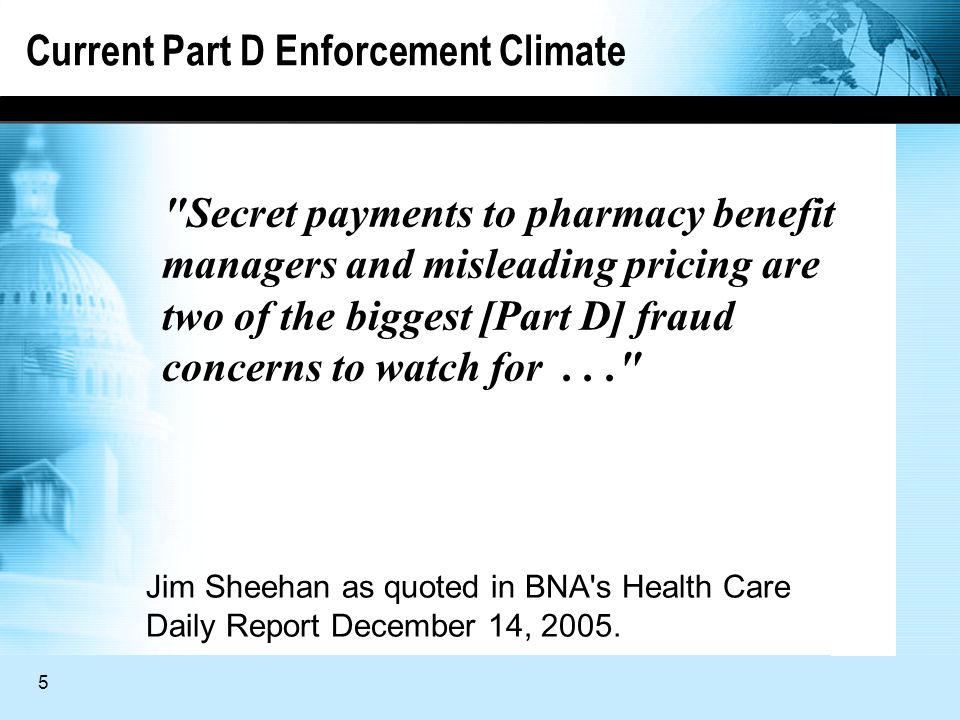 5 Current Part D Enforcement Climate Secret payments to pharmacy benefit managers and misleading pricing are two of the biggest [Part D] fraud concerns to watch for... Jim Sheehan as quoted in BNA s Health Care Daily Report December 14, 2005.