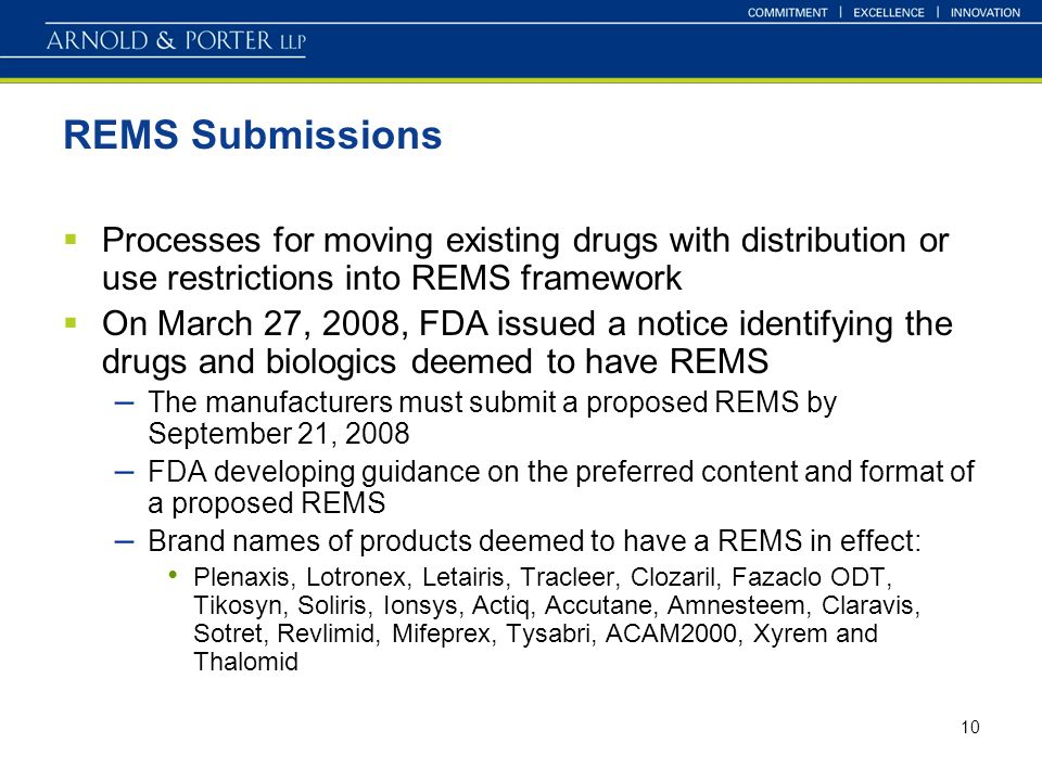 10 REMS Submissions Processes for moving existing drugs with distribution or use restrictions into REMS framework On March 27, 2008, FDA issued a notice identifying the drugs and biologics deemed to have REMS – The manufacturers must submit a proposed REMS by September 21, 2008 – FDA developing guidance on the preferred content and format of a proposed REMS – Brand names of products deemed to have a REMS in effect: Plenaxis, Lotronex, Letairis, Tracleer, Clozaril, Fazaclo ODT, Tikosyn, Soliris, Ionsys, Actiq, Accutane, Amnesteem, Claravis, Sotret, Revlimid, Mifeprex, Tysabri, ACAM2000, Xyrem and Thalomid