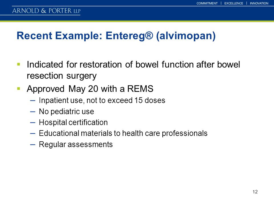 12 Recent Example: Entereg® (alvimopan) Indicated for restoration of bowel function after bowel resection surgery Approved May 20 with a REMS – Inpatient use, not to exceed 15 doses – No pediatric use – Hospital certification – Educational materials to health care professionals – Regular assessments