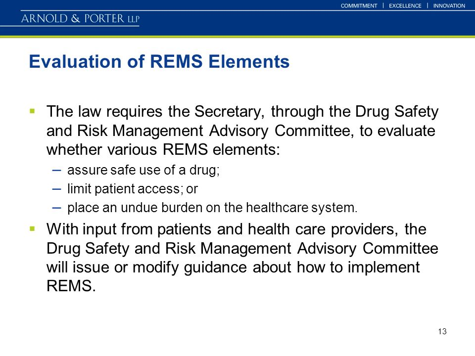 13 Evaluation of REMS Elements The law requires the Secretary, through the Drug Safety and Risk Management Advisory Committee, to evaluate whether various REMS elements: – assure safe use of a drug; – limit patient access; or – place an undue burden on the healthcare system.