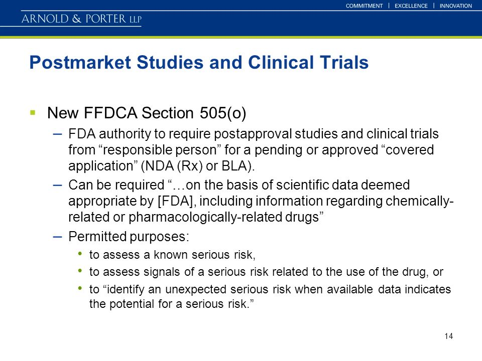 14 Postmarket Studies and Clinical Trials New FFDCA Section 505(o) – FDA authority to require postapproval studies and clinical trials from responsible person for a pending or approved covered application (NDA (Rx) or BLA).