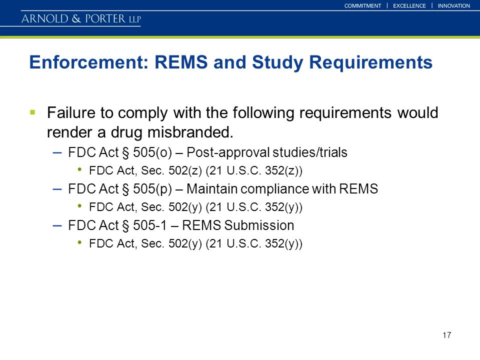 17 Enforcement: REMS and Study Requirements Failure to comply with the following requirements would render a drug misbranded.