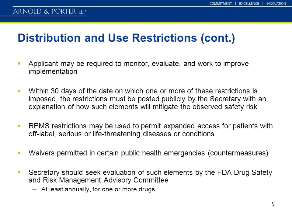 9 Distribution and Use Restrictions (cont.) Applicant may be required to monitor, evaluate, and work to improve implementation Within 30 days of the date on which one or more of these restrictions is imposed, the restrictions must be posted publicly by the Secretary with an explanation of how such elements will mitigate the observed safety risk REMS restrictions may be used to permit expanded access for patients with off-label, serious or life-threatening diseases or conditions Waivers permitted in certain public health emergencies (countermeasures) Secretary should seek evaluation of such elements by the FDA Drug Safety and Risk Management Advisory Committee – At least annually, for one or more drugs