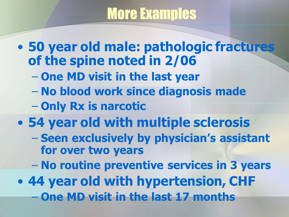 More Examples 50 year old male: pathologic fractures of the spine noted in 2/06 –One MD visit in the last year –No blood work since diagnosis made –Only Rx is narcotic 54 year old with multiple sclerosis –Seen exclusively by physicians assistant for over two years –No routine preventive services in 3 years 44 year old with hypertension, CHF –One MD visit in the last 17 months