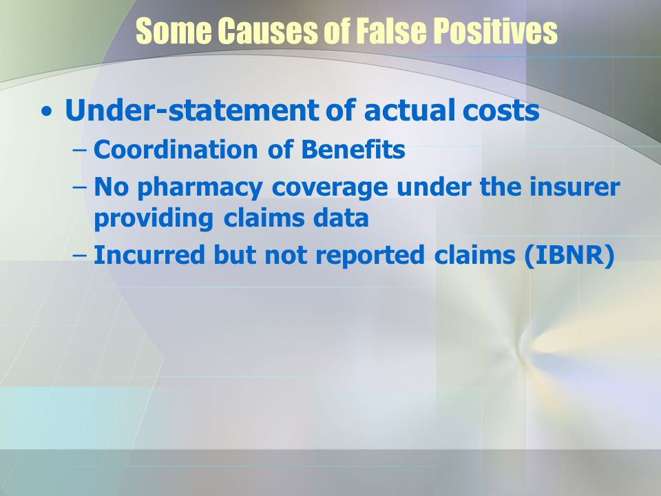 Some Causes of False Positives Under-statement of actual costs –Coordination of Benefits –No pharmacy coverage under the insurer providing claims data –Incurred but not reported claims (IBNR)
