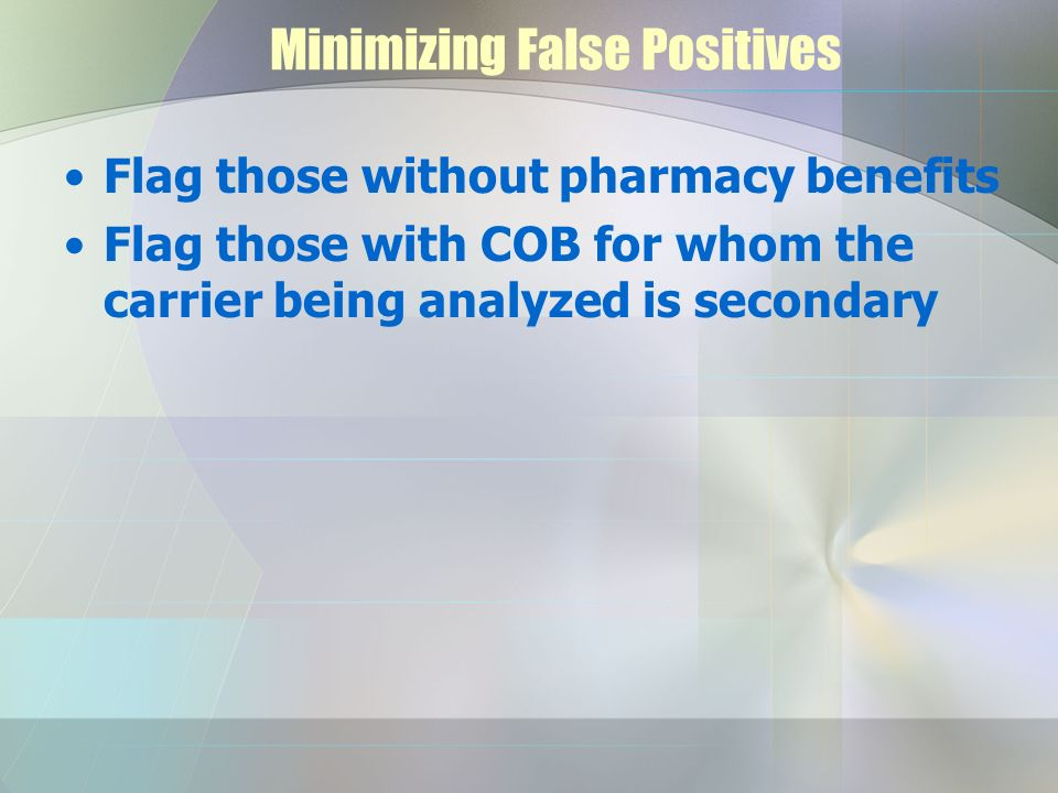 Minimizing False Positives Flag those without pharmacy benefits Flag those with COB for whom the carrier being analyzed is secondary