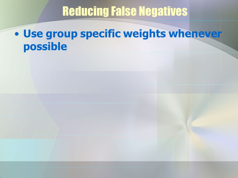 Reducing False Negatives Use group specific weights whenever possible