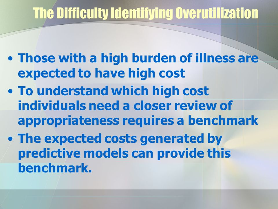 The Difficulty Identifying Overutilization Those with a high burden of illness are expected to have high cost To understand which high cost individuals need a closer review of appropriateness requires a benchmark The expected costs generated by predictive models can provide this benchmark.