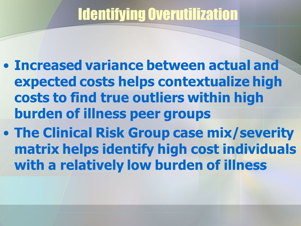 Identifying Overutilization Increased variance between actual and expected costs helps contextualize high costs to find true outliers within high burden of illness peer groups The Clinical Risk Group case mix/severity matrix helps identify high cost individuals with a relatively low burden of illness
