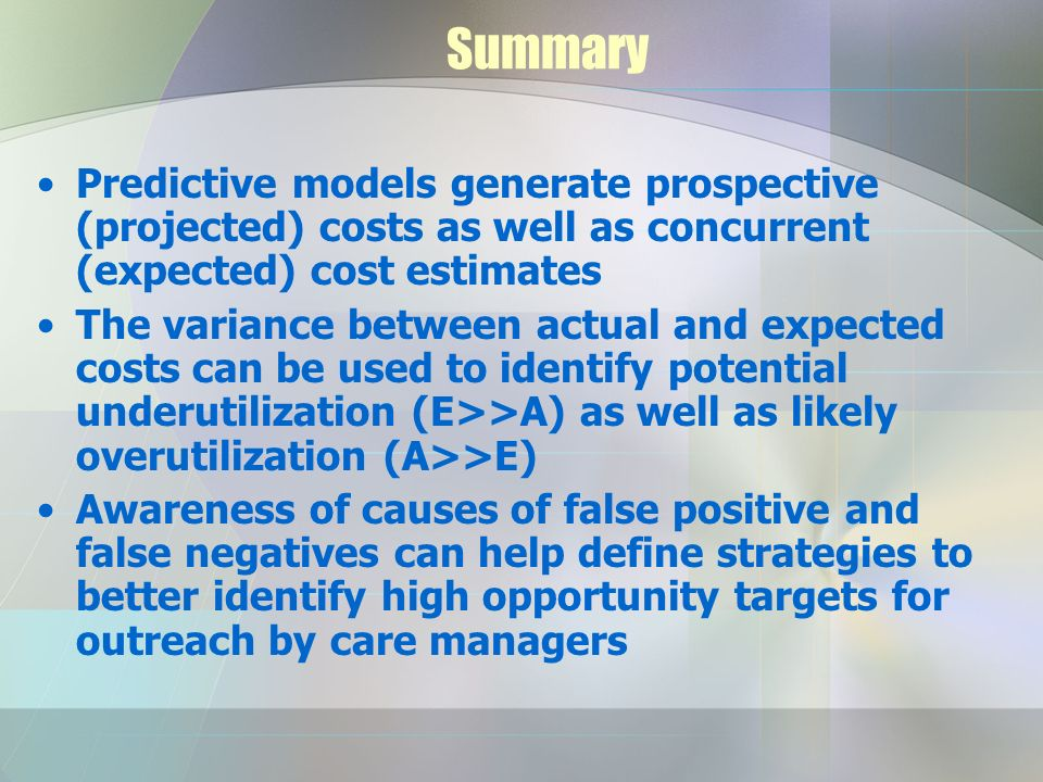 Summary Predictive models generate prospective (projected) costs as well as concurrent (expected) cost estimates The variance between actual and expected costs can be used to identify potential underutilization (E>>A) as well as likely overutilization (A>>E) Awareness of causes of false positive and false negatives can help define strategies to better identify high opportunity targets for outreach by care managers