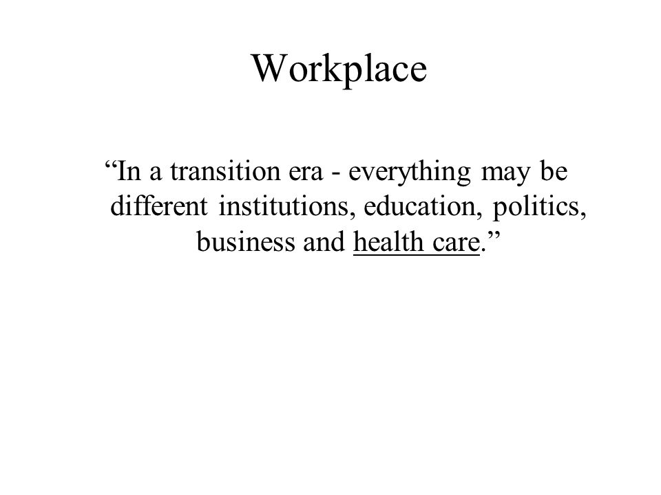 Workplace In a transition era - everything may be different institutions, education, politics, business and health care.