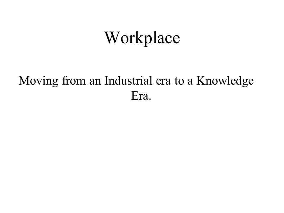 Workplace Moving from an Industrial era to a Knowledge Era.