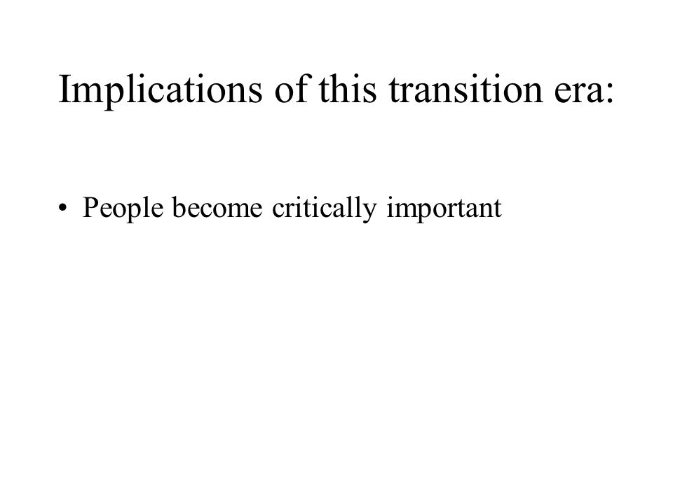 Implications of this transition era: People become critically important