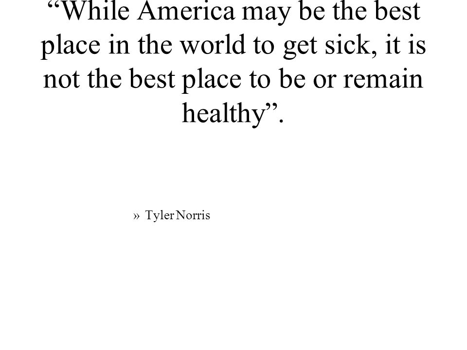 While America may be the best place in the world to get sick, it is not the best place to be or remain healthy.