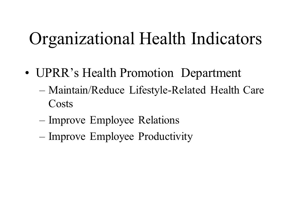 Organizational Health Indicators UPRRs Health Promotion Department –Maintain/Reduce Lifestyle-Related Health Care Costs –Improve Employee Relations –Improve Employee Productivity