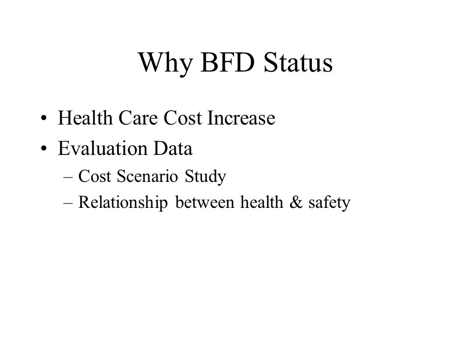 Why BFD Status Health Care Cost Increase Evaluation Data –Cost Scenario Study –Relationship between health & safety