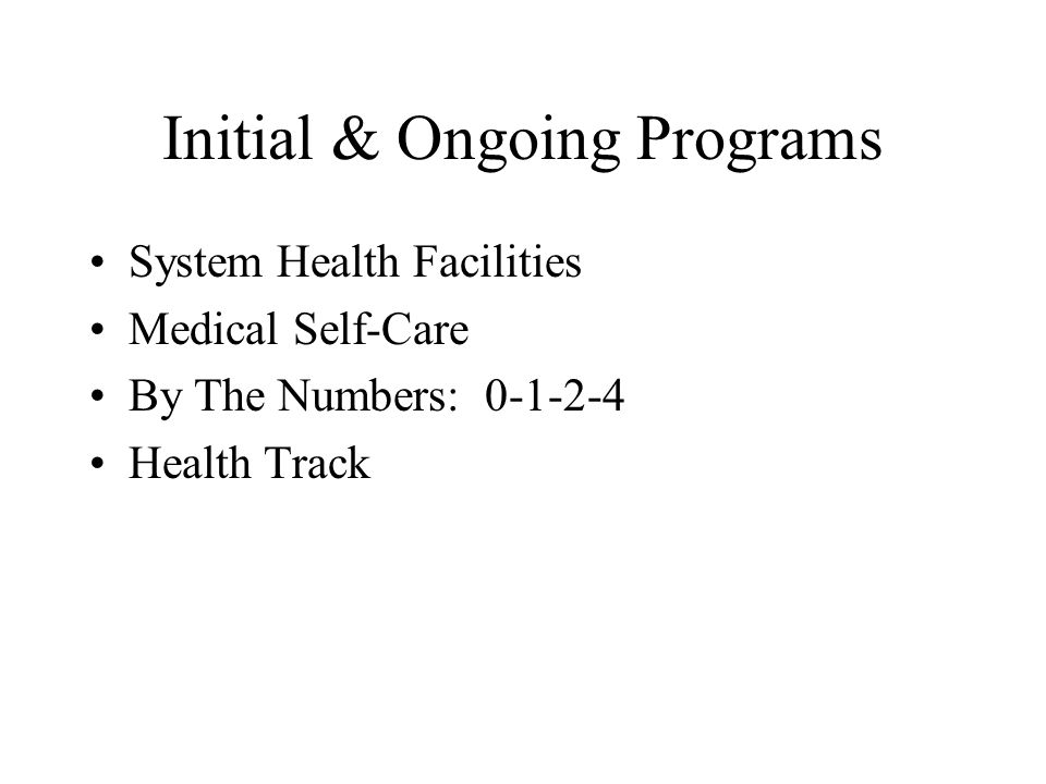 Initial & Ongoing Programs System Health Facilities Medical Self-Care By The Numbers: 0-1-2-4 Health Track