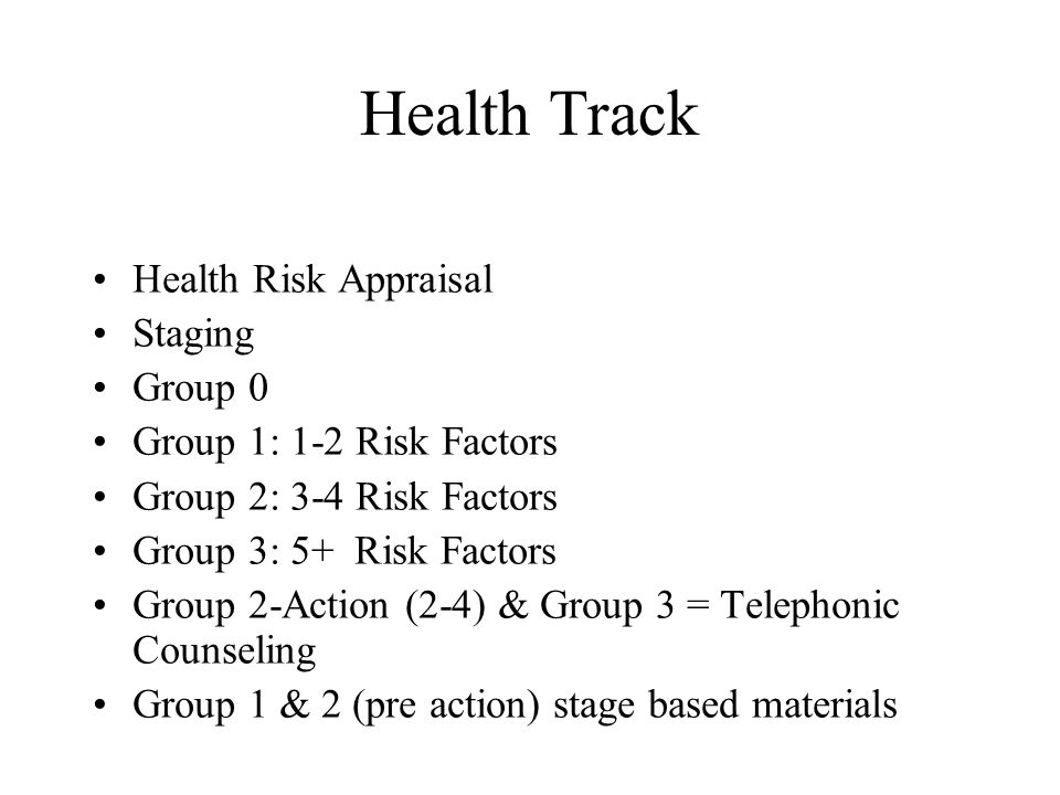 Health Track Health Risk Appraisal Staging Group 0 Group 1: 1-2 Risk Factors Group 2: 3-4 Risk Factors Group 3: 5+ Risk Factors Group 2-Action (2-4) & Group 3 = Telephonic Counseling Group 1 & 2 (pre action) stage based materials