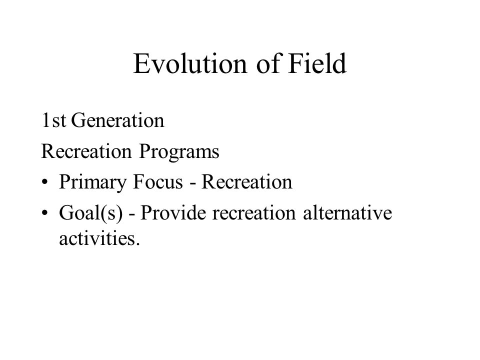 Evolution of Field 1st Generation Recreation Programs Primary Focus - Recreation Goal(s) - Provide recreation alternative activities.