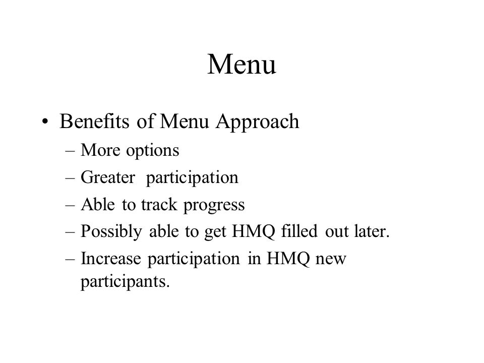 Menu Benefits of Menu Approach –More options –Greater participation –Able to track progress –Possibly able to get HMQ filled out later.