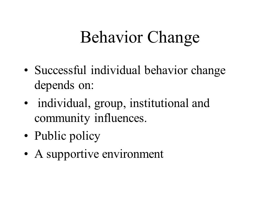 Behavior Change Successful individual behavior change depends on: individual, group, institutional and community influences.