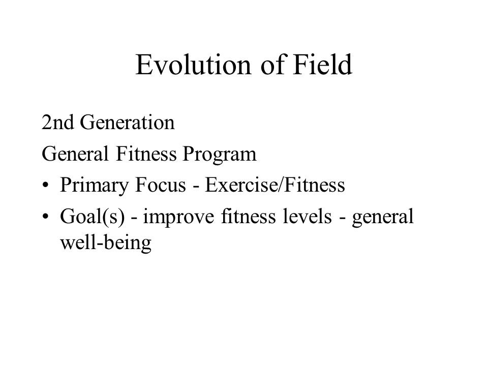 Evolution of Field 2nd Generation General Fitness Program Primary Focus - Exercise/Fitness Goal(s) - improve fitness levels - general well-being