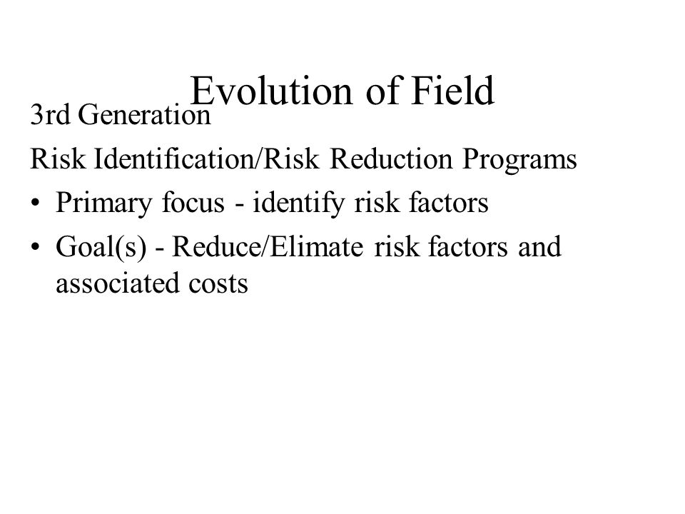 Evolution of Field 3rd Generation Risk Identification/Risk Reduction Programs Primary focus - identify risk factors Goal(s) - Reduce/Elimate risk factors and associated costs