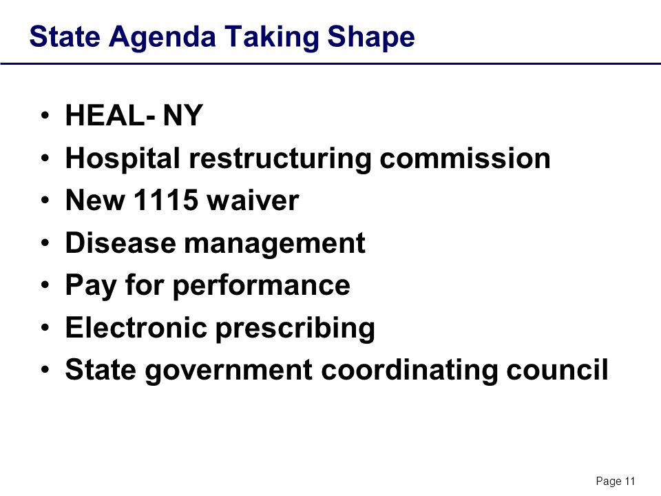 Page 11 State Agenda Taking Shape HEAL- NY Hospital restructuring commission New 1115 waiver Disease management Pay for performance Electronic prescribing State government coordinating council