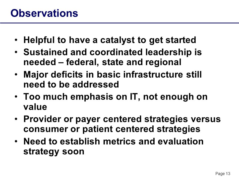 Page 13 Observations Helpful to have a catalyst to get started Sustained and coordinated leadership is needed – federal, state and regional Major deficits in basic infrastructure still need to be addressed Too much emphasis on IT, not enough on value Provider or payer centered strategies versus consumer or patient centered strategies Need to establish metrics and evaluation strategy soon