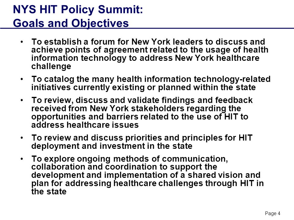 Page 4 NYS HIT Policy Summit: Goals and Objectives To establish a forum for New York leaders to discuss and achieve points of agreement related to the usage of health information technology to address New York healthcare challenge To catalog the many health information technology-related initiatives currently existing or planned within the state To review, discuss and validate findings and feedback received from New York stakeholders regarding the opportunities and barriers related to the use of HIT to address healthcare issues To review and discuss priorities and principles for HIT deployment and investment in the state To explore ongoing methods of communication, collaboration and coordination to support the development and implementation of a shared vision and plan for addressing healthcare challenges through HIT in the state