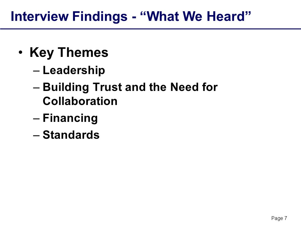 Page 7 Interview Findings - What We Heard Key Themes –Leadership –Building Trust and the Need for Collaboration –Financing –Standards