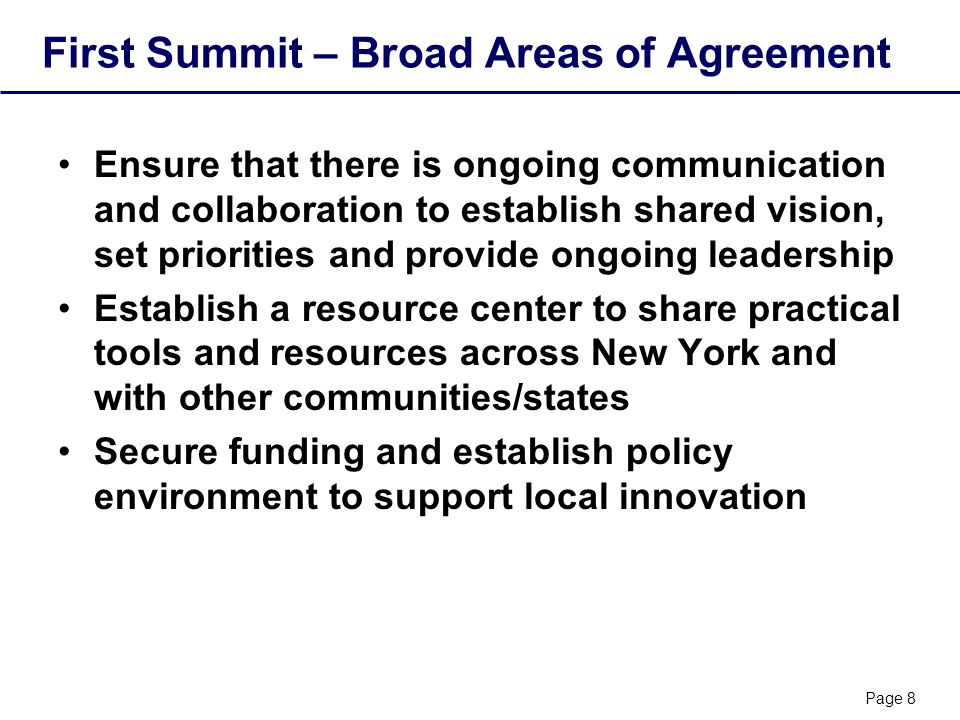 Page 8 First Summit – Broad Areas of Agreement Ensure that there is ongoing communication and collaboration to establish shared vision, set priorities and provide ongoing leadership Establish a resource center to share practical tools and resources across New York and with other communities/states Secure funding and establish policy environment to support local innovation