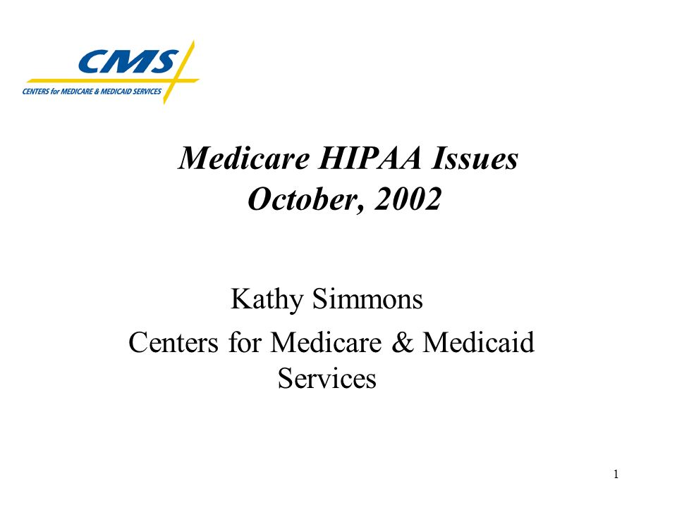 1 Medicare HIPAA Issues October, 2002 Kathy Simmons Centers for Medicare & Medicaid Services