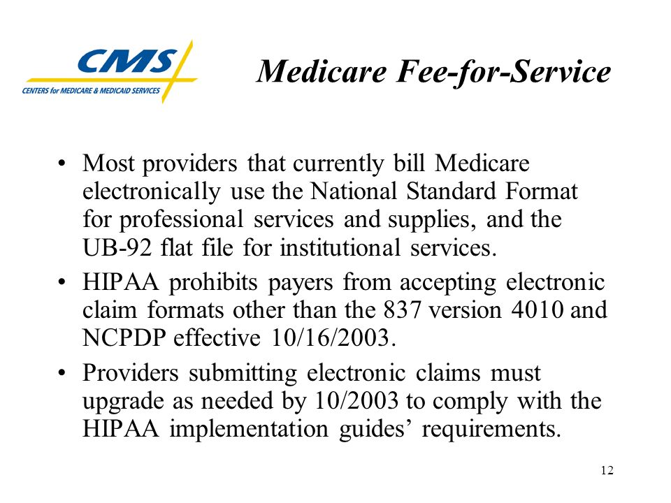 12 Medicare Fee-for-Service Most providers that currently bill Medicare electronically use the National Standard Format for professional services and supplies, and the UB-92 flat file for institutional services.