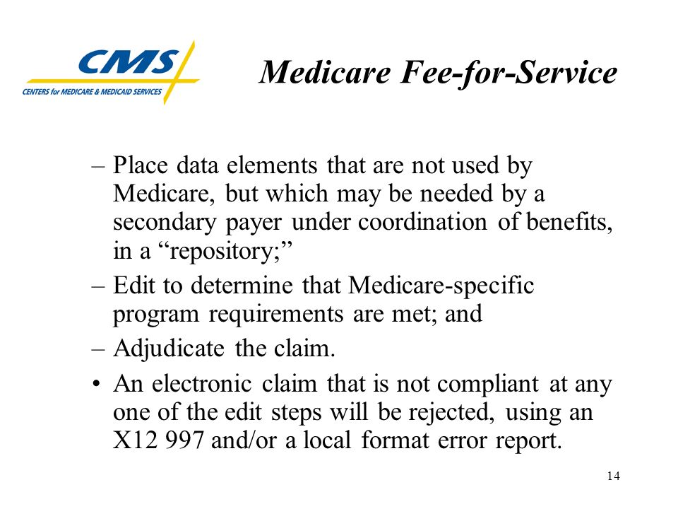 14 Medicare Fee-for-Service –Place data elements that are not used by Medicare, but which may be needed by a secondary payer under coordination of benefits, in a repository; –Edit to determine that Medicare-specific program requirements are met; and –Adjudicate the claim.