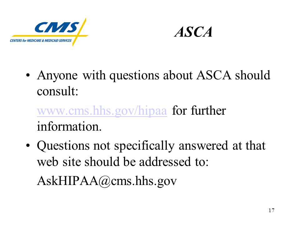 17 ASCA Anyone with questions about ASCA should consult: www.cms.hhs.gov/hipaawww.cms.hhs.gov/hipaa for further information.