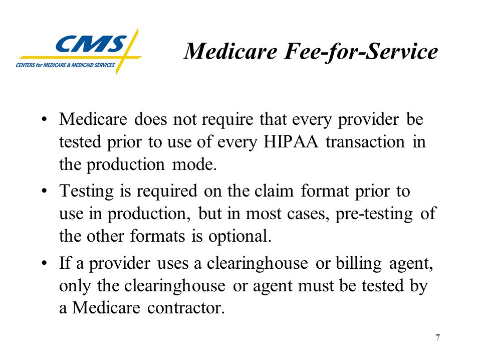 7 Medicare Fee-for-Service Medicare does not require that every provider be tested prior to use of every HIPAA transaction in the production mode.