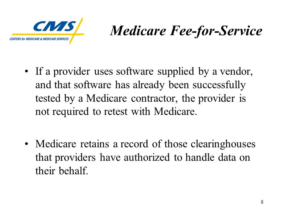 8 Medicare Fee-for-Service If a provider uses software supplied by a vendor, and that software has already been successfully tested by a Medicare contractor, the provider is not required to retest with Medicare.