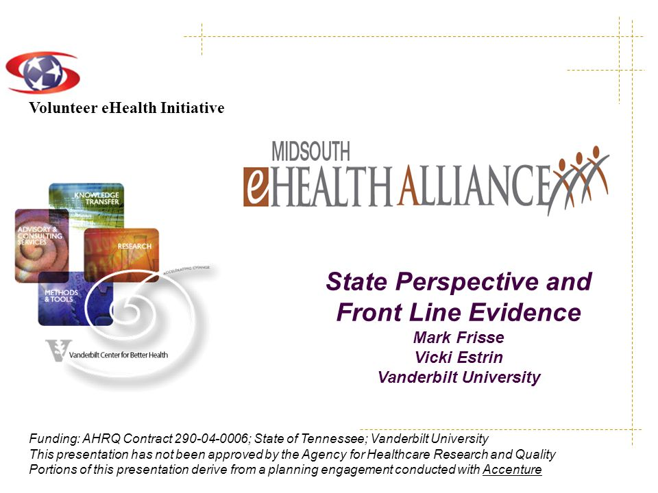 Volunteer eHealth Initiative Funding: AHRQ Contract 290-04-0006; State of Tennessee; Vanderbilt University This presentation has not been approved by the Agency for Healthcare Research and Quality Portions of this presentation derive from a planning engagement conducted with Accenture State Perspective and Front Line Evidence Mark Frisse Vicki Estrin Vanderbilt University