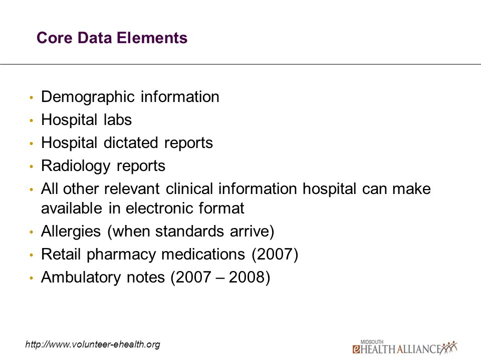http://www.volunteer-ehealth.org Core Data Elements Demographic information Hospital labs Hospital dictated reports Radiology reports All other relevant clinical information hospital can make available in electronic format Allergies (when standards arrive) Retail pharmacy medications (2007) Ambulatory notes (2007 – 2008)