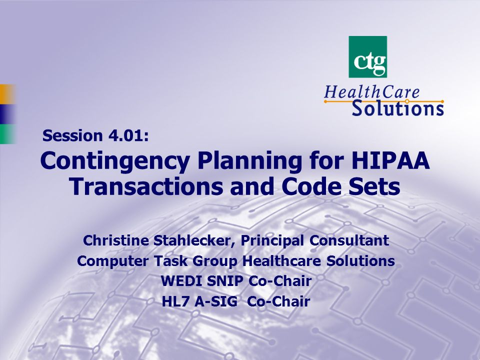 Session 4.01: Christine Stahlecker, Principal Consultant Computer Task Group Healthcare Solutions WEDI SNIP Co-Chair HL7 A-SIG Co-Chair Contingency Planning for HIPAA Transactions and Code Sets