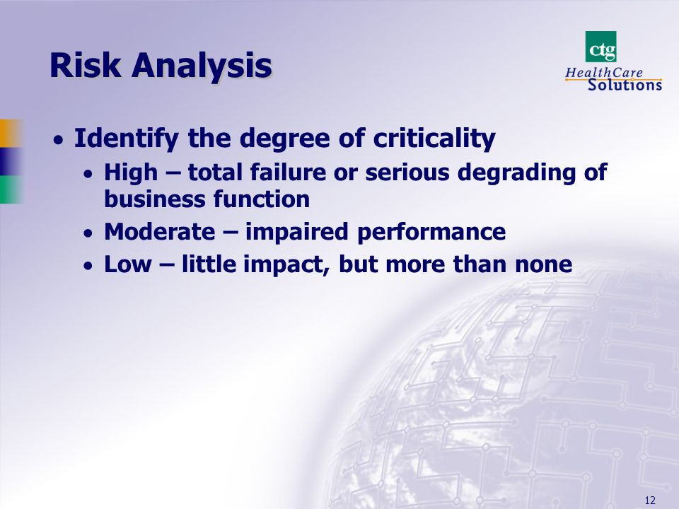 12 Risk Analysis Identify the degree of criticality High – total failure or serious degrading of business function Moderate – impaired performance Low – little impact, but more than none