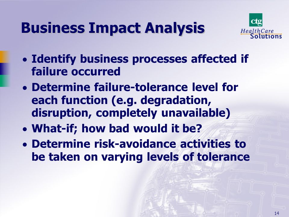 14 Business Impact Analysis Identify business processes affected if failure occurred Determine failure-tolerance level for each function (e.g.