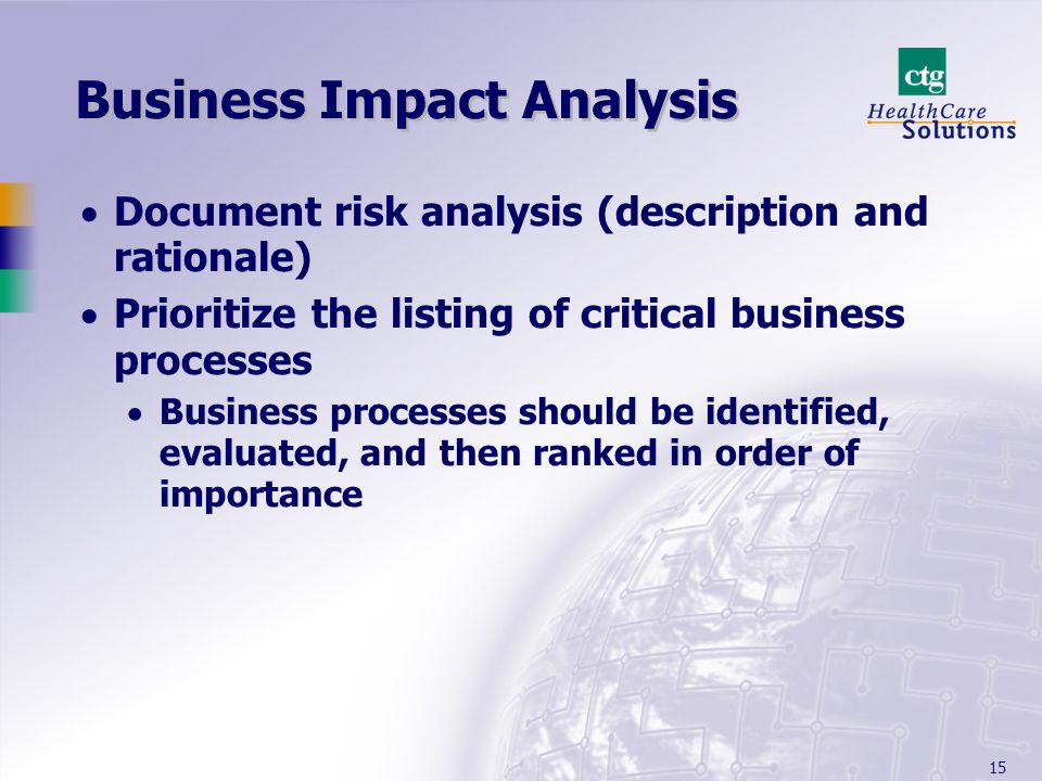 15 Business Impact Analysis Document risk analysis (description and rationale) Prioritize the listing of critical business processes Business processes should be identified, evaluated, and then ranked in order of importance